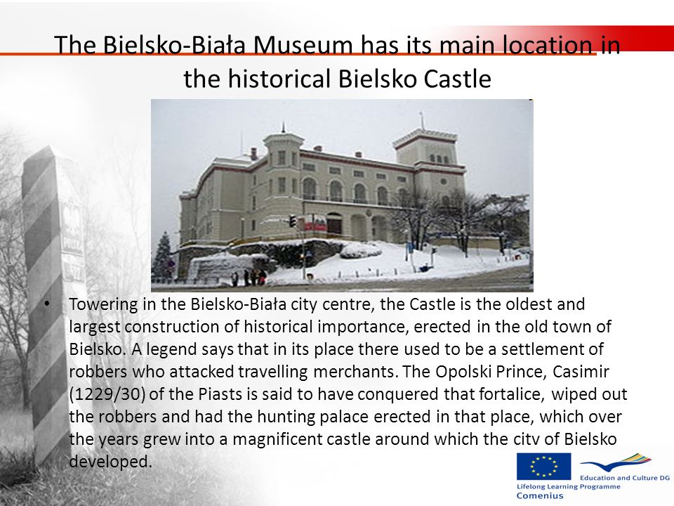 The Bielsko-Biała Museum has its main location in the historical Bielsko Castle Towering in the Bielsko-Biała city centre, the Castle is the oldest an