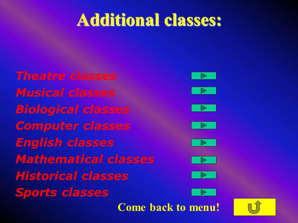 Additional classes: Theatre classes Musical classes Biological classes Computer classes English classes Mathematical classes Historical classes Sports classes Come back to menu!