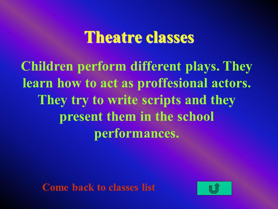 Theatre classes Come back to classes list Children perform different plays. They learn how to act as proffesional actors. They try to write scripts an