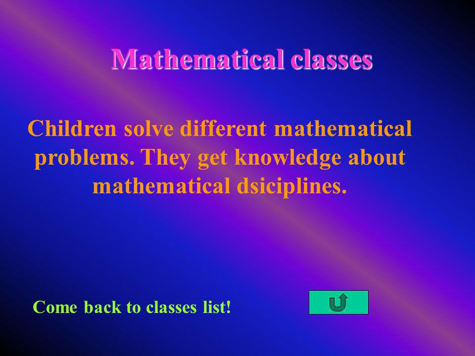 Mathematical classes Come back to classes list! Children solve different mathematical problems. They get knowledge about mathematical dsiciplines.