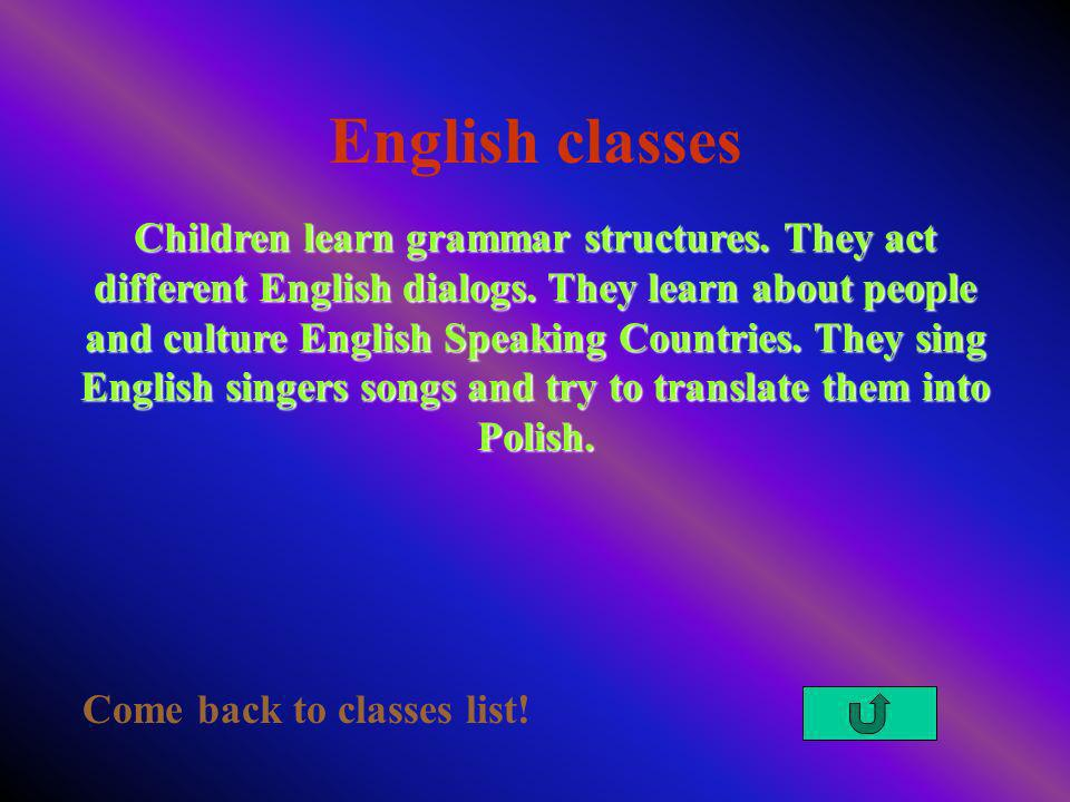 English classes Come back to classes list! Children learn grammar structures. They act different English dialogs. They learn about people and culture