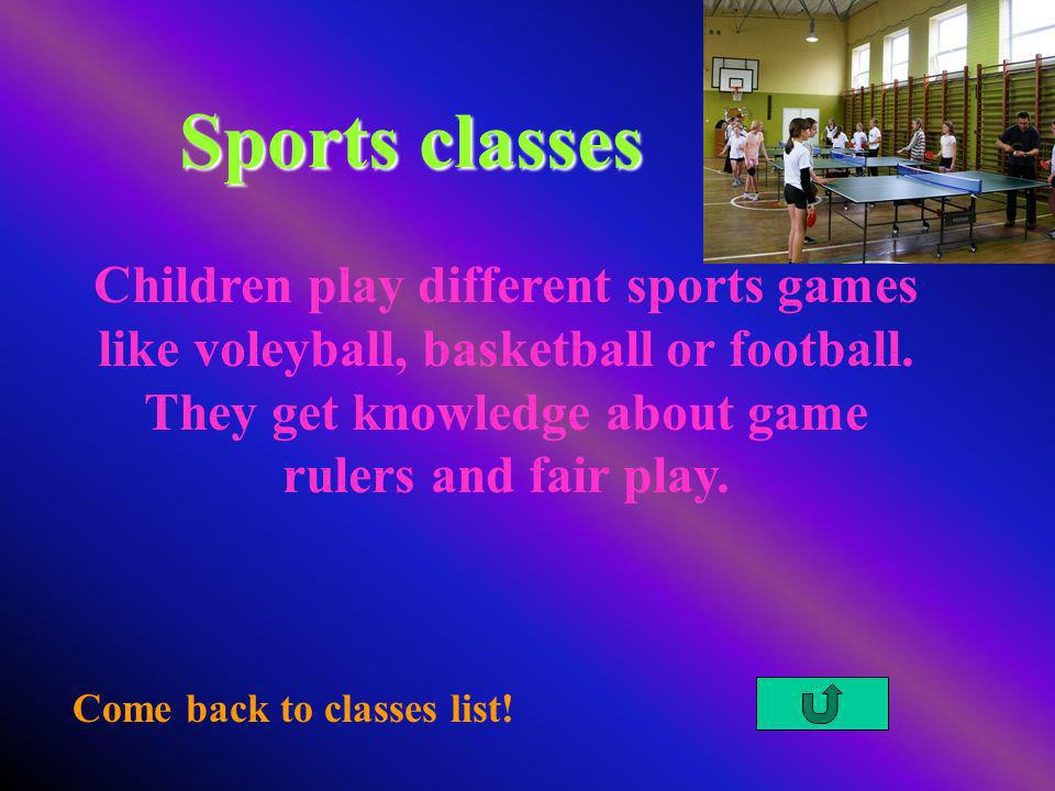 Sports classes Come back to classes list! Children play different sports games like voleyball, basketball or football. They get knowledge about game r