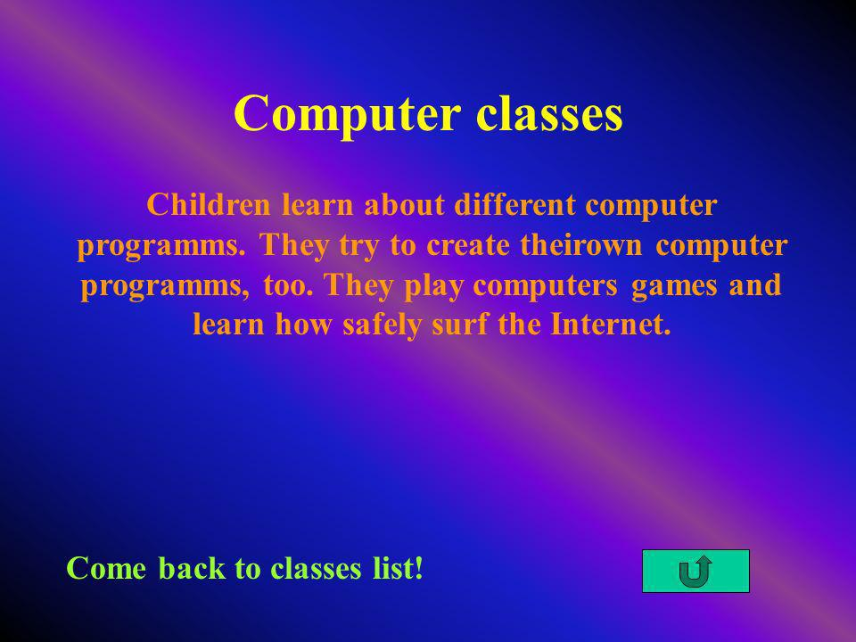 Computer classes Come back to classes list! Children learn about different computer programms. They try to create theirown computer programms, too. Th