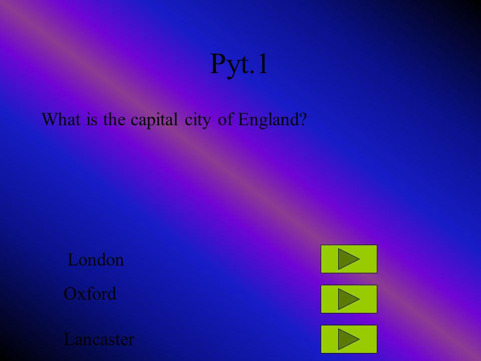 Pyt.1 What is the capital city of England? London Oxford Lancaster