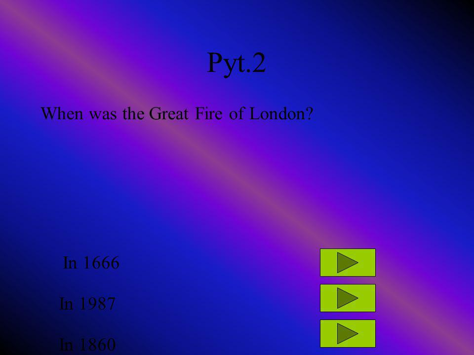 Pyt.2 When was the Great Fire of London? In 1666 In 1987 In 1860