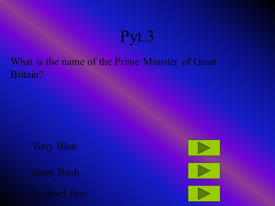Pyt.3 What is the name of the Prime Minister of Great Britain? Tony Blair Jorge Bush Michael Boo