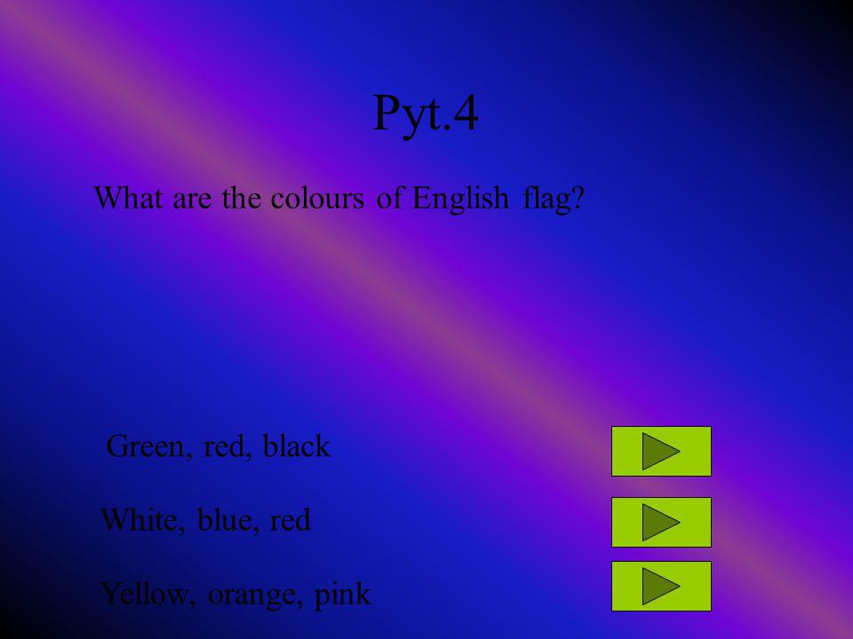 Pyt.4 What are the colours of English flag? Green, red, black White, blue, red Yellow, orange, pink