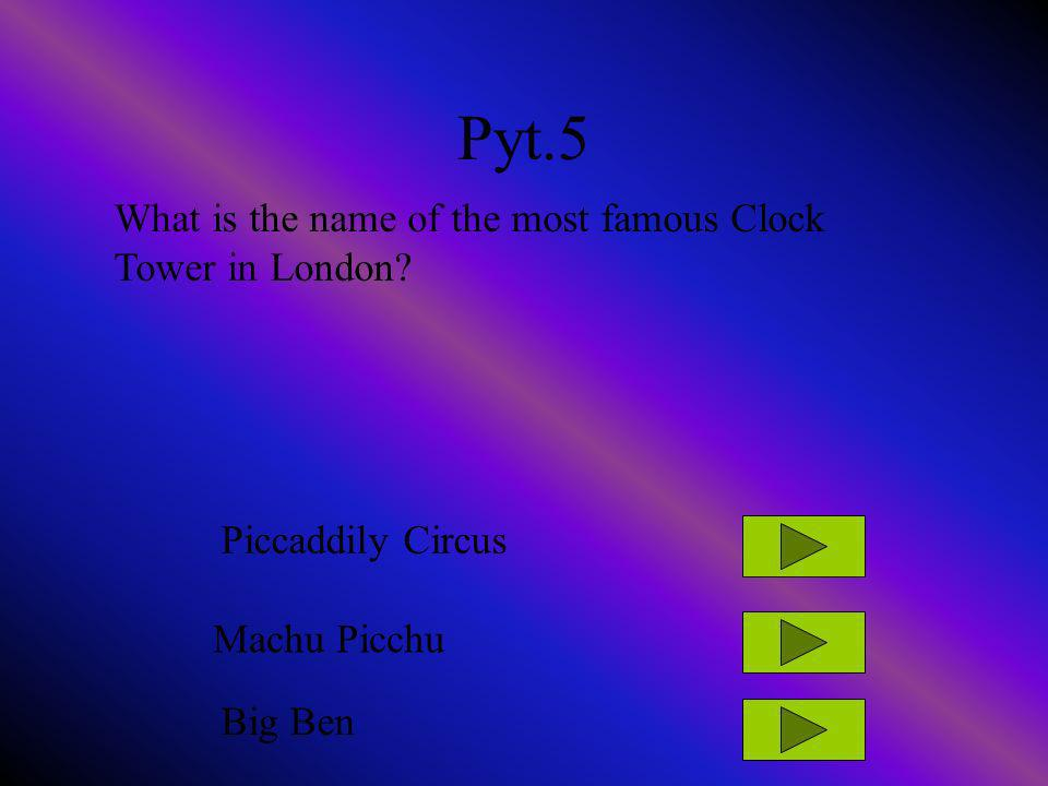 Pyt.5 What is the name of the most famous Clock Tower in London? Piccaddily Circus Machu Picchu Big Ben