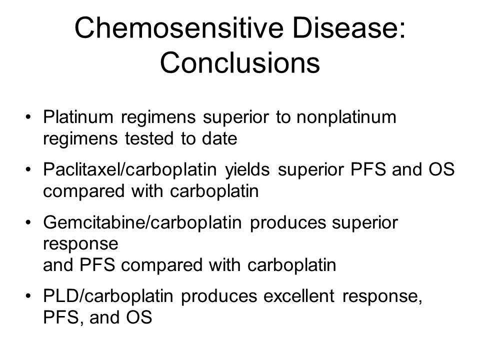 Chemosensitive Disease: Conclusions Platinum regimens superior to nonplatinum regimens tested to date Paclitaxel/carboplatin yields superior PFS and O