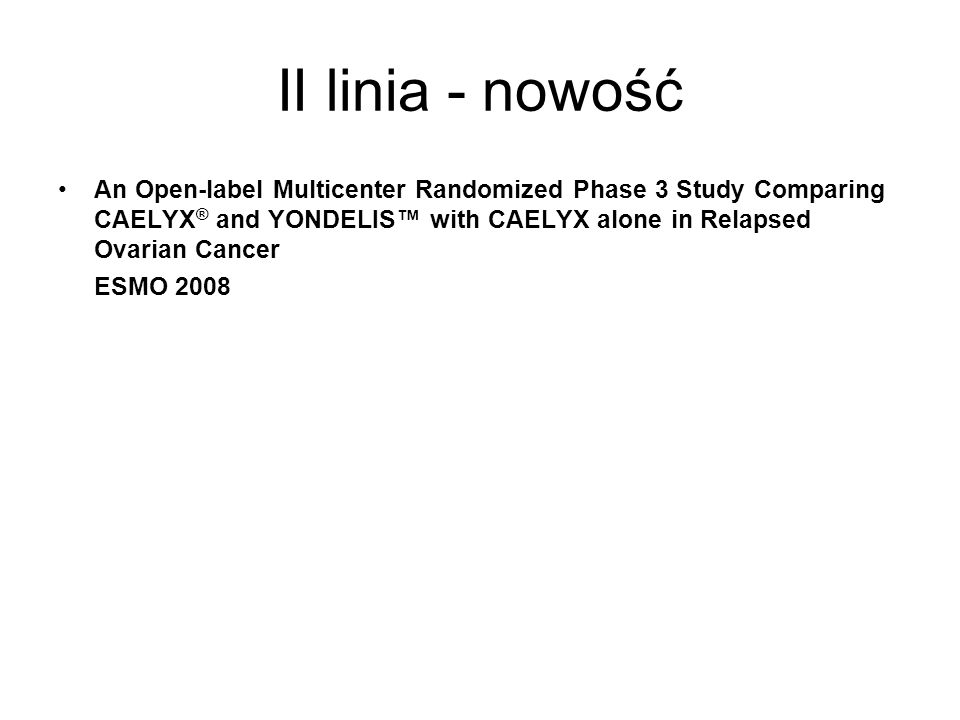 An Open-label Multicenter Randomized Phase 3 Study Comparing CAELYX ® and YONDELIS with CAELYX alone in Relapsed Ovarian Cancer ESMO 2008 II linia - n