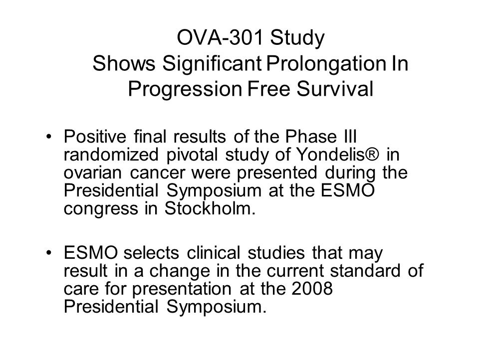 OVA-301 Study Shows Significant Prolongation In Progression Free Survival Positive final results of the Phase III randomized pivotal study of Yondelis