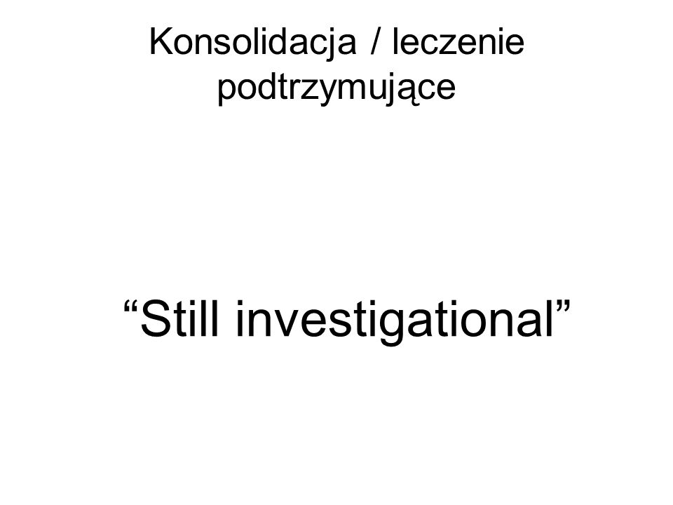 Konsolidacja / leczenie podtrzymujące Still investigational