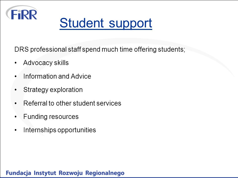 Student support DRS professional staff spend much time offering students; Advocacy skills Information and Advice Strategy exploration Referral to other student services Funding resources Internships opportunities