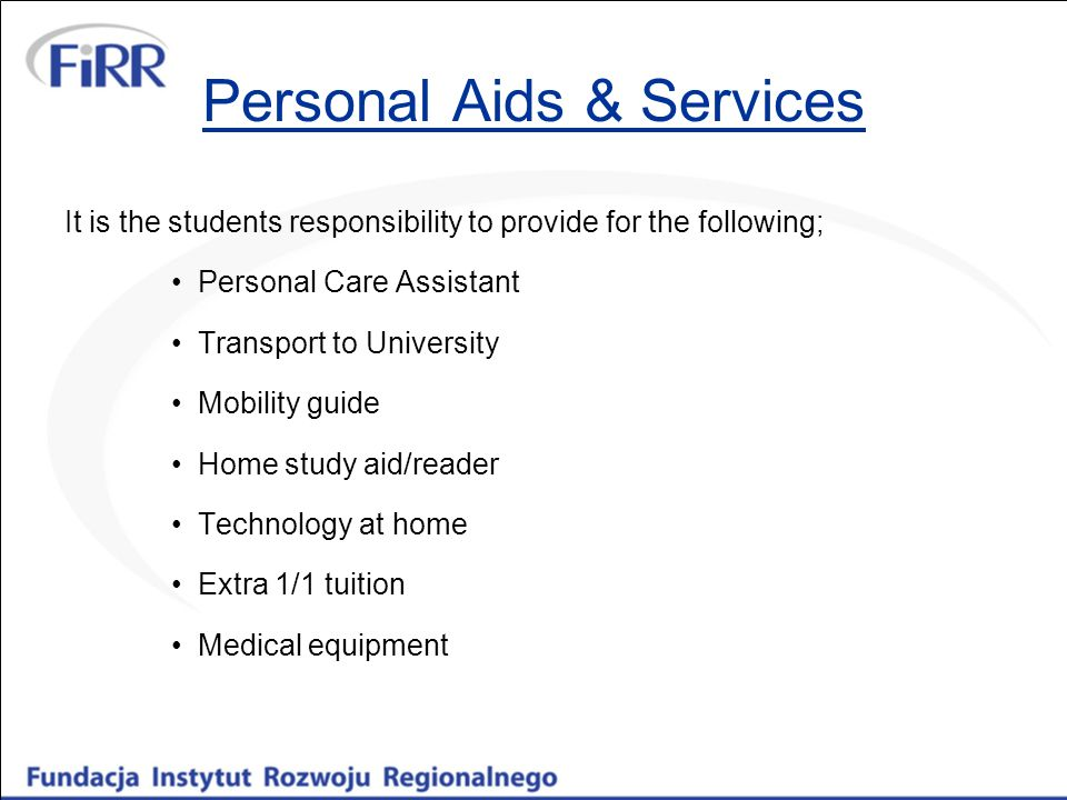 Personal Aids & Services It is the students responsibility to provide for the following; Personal Care Assistant Transport to University Mobility guide Home study aid/reader Technology at home Extra 1/1 tuition Medical equipment