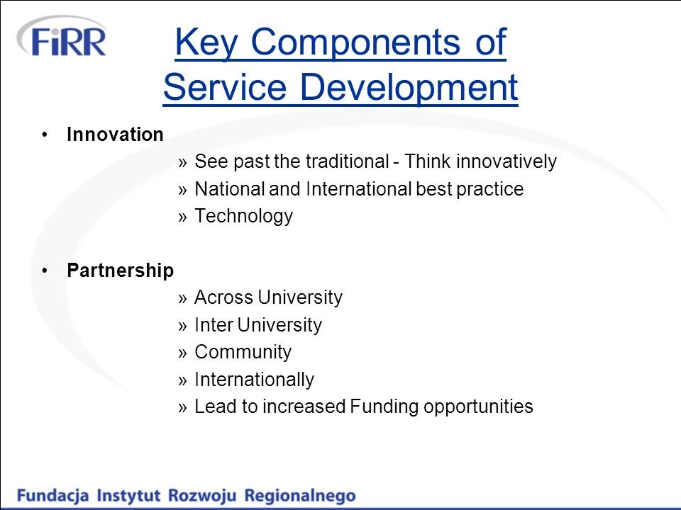 Key Components of Service Development Innovation »See past the traditional - Think innovatively »National and International best practice »Technology Partnership »Across University »Inter University »Community »Internationally »Lead to increased Funding opportunities