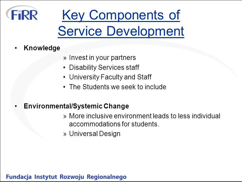 Key Components of Service Development Knowledge »Invest in your partners Disability Services staff University Faculty and Staff The Students we seek t