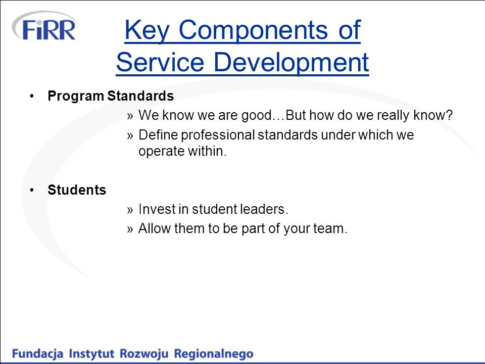 Key Components of Service Development Program Standards »We know we are good…But how do we really know? »Define professional standards under which we
