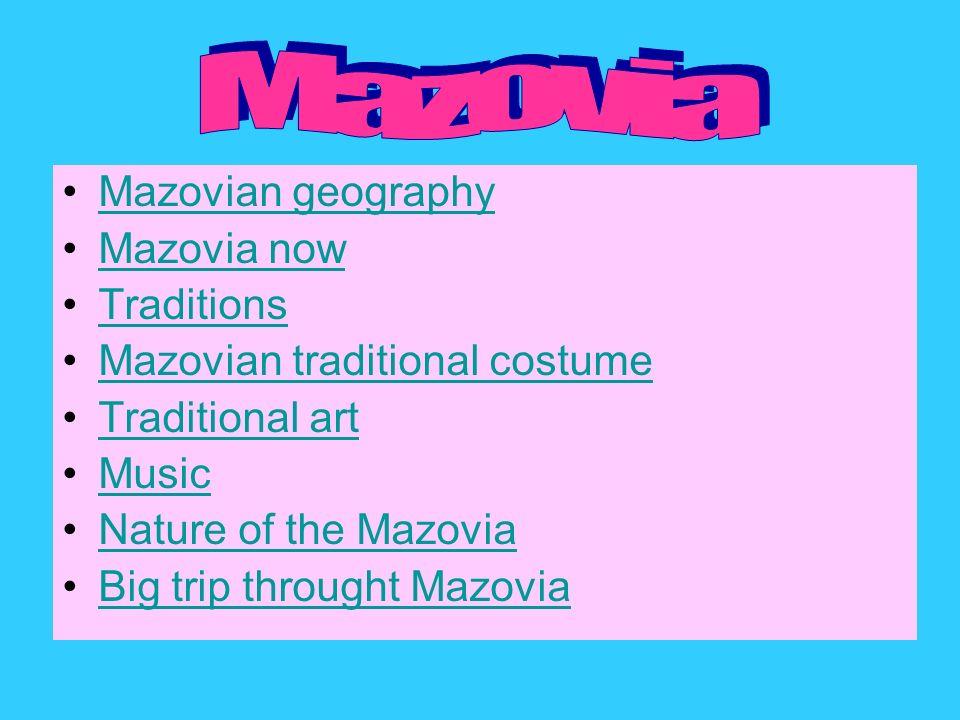 Mazovian geography Mazovia now Traditions Mazovian traditional costume Traditional art Music Nature of the Mazovia Big trip throught Mazovia
