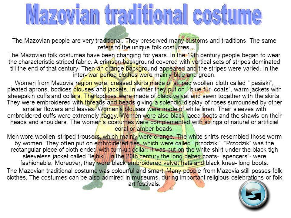 The Mazovian people are very traditional. They preserved many customs and traditions. The same refers to the unique folk costumes. The Mazovian folk c