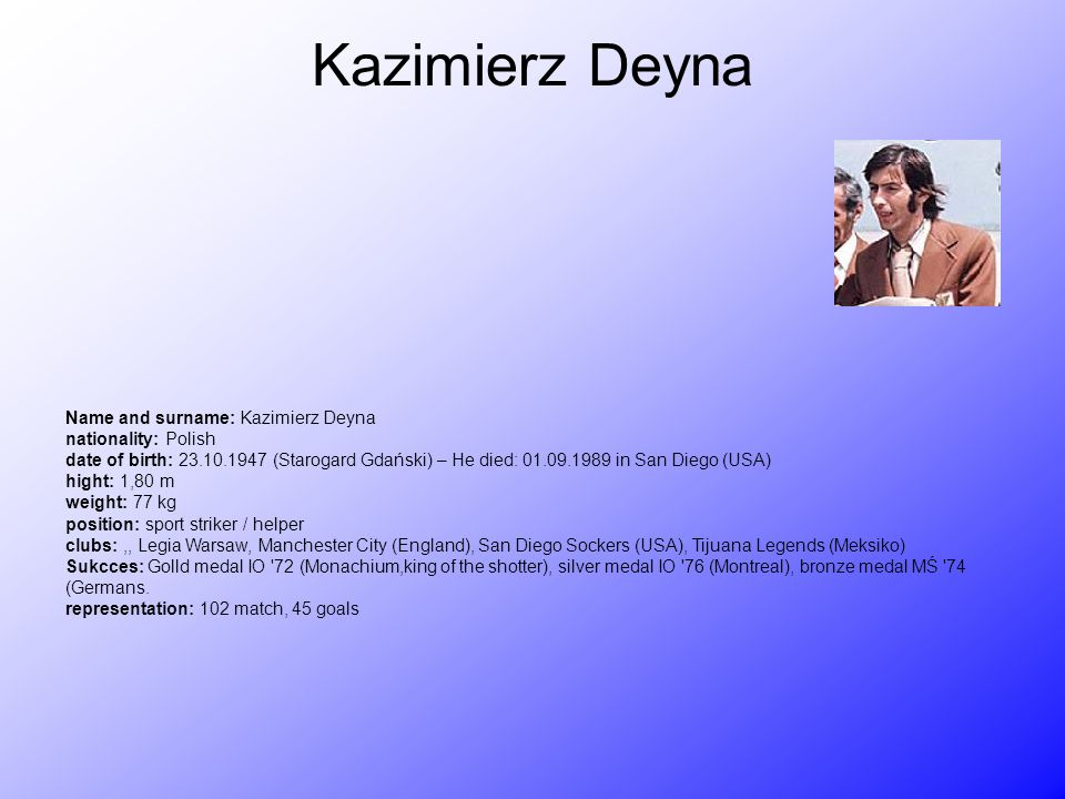 Kazimierz Deyna Name and surname: Kazimierz Deyna nationality: Polish date of birth: 23.10.1947 (Starogard Gdański) – He died: 01.09.1989 in San Diego (USA) hight: 1,80 m weight: 77 kg position: sport striker / helper clubs:,, Legia Warsaw, Manchester City (England), San Diego Sockers (USA), Tijuana Legends (Meksiko) Sukcces: Golld medal IO 72 (Monachium,king of the shotter), silver medal IO 76 (Montreal), bronze medal MŚ 74 (Germans.