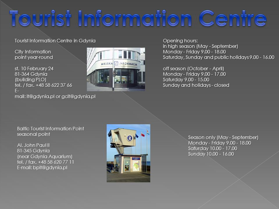 Tourist Information Centre in Gdynia City Information point year-round st. 10 February 24 81-364 Gdynia (building PLO) tel. / fax. +48 58 622 37 66 E-
