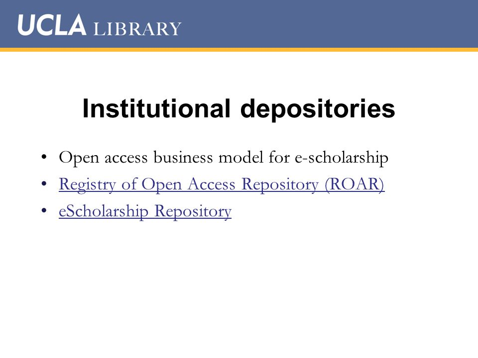 Institutional depositories Open access business model for e-scholarship Registry of Open Access Repository (ROAR) eScholarship Repository
