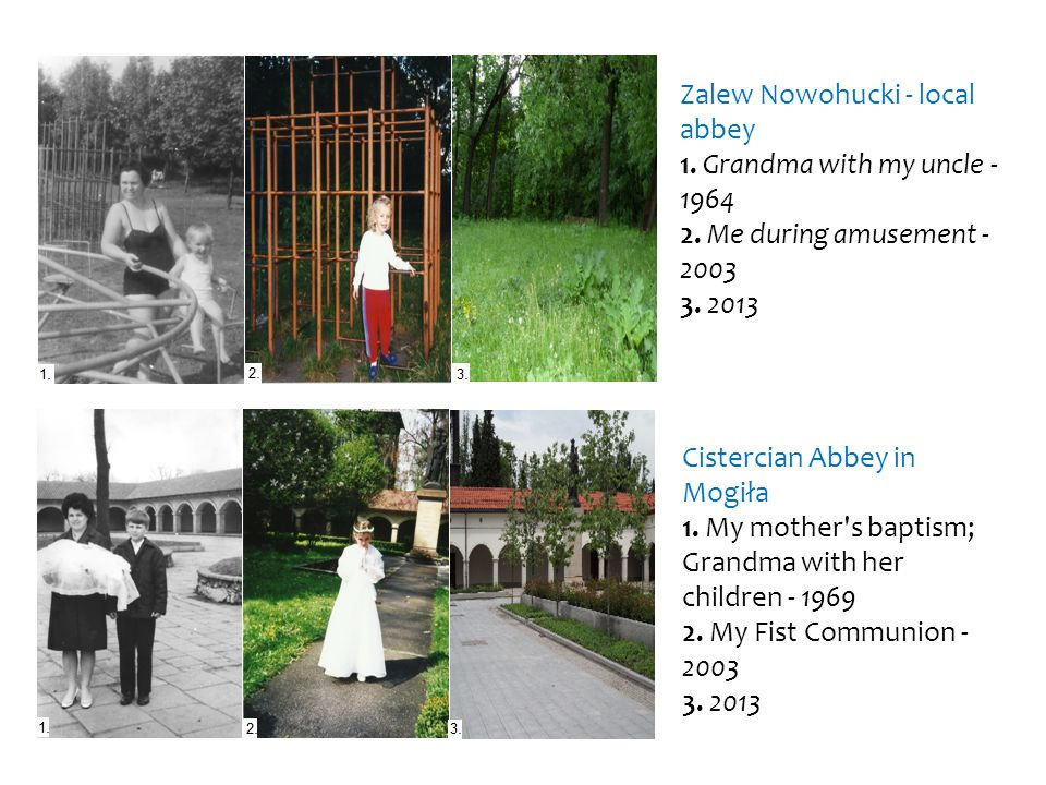 Zalew Nowohucki - local abbey 1. Grandma with my uncle - 1964 2. Me during amusement - 2003 3. 2013 Cistercian Abbey in Mogiła 1. My mother's baptism;