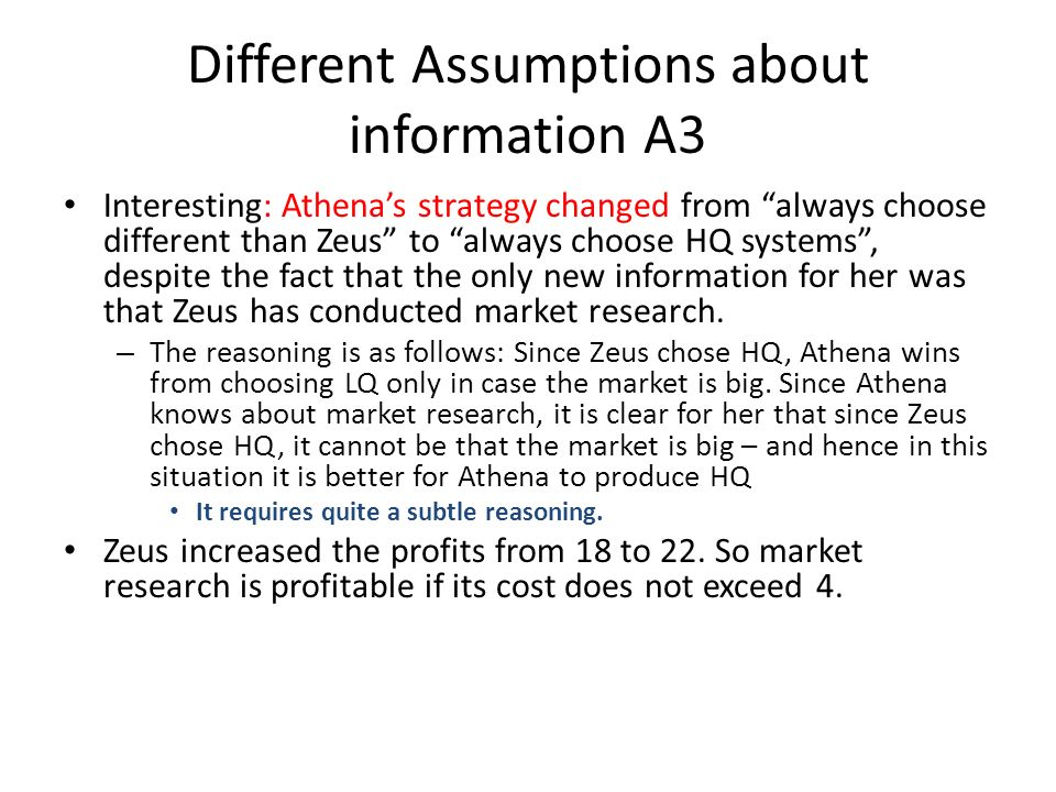 Different Assumptions about information A3 Interesting: Athenas strategy changed from always choose different than Zeus to always choose HQ systems, despite the fact that the only new information for her was that Zeus has conducted market research.