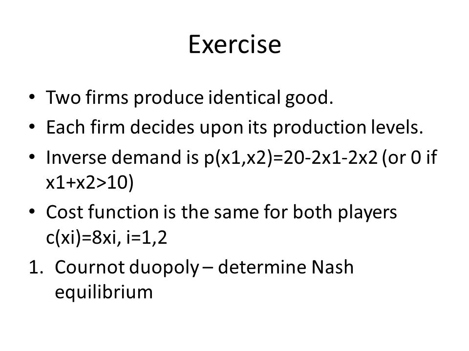 Exercise Two firms produce identical good. Each firm decides upon its production levels. Inverse demand is p(x1,x2)=20-2x1-2x2 (or 0 if x1+x2>10) Cost