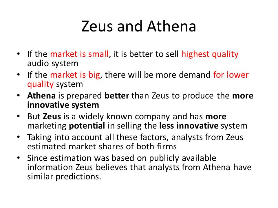 Zeus and Athena If the market is small, it is better to sell highest quality audio system If the market is big, there will be more demand for lower quality system Athena is prepared better than Zeus to produce the more innovative system But Zeus is a widely known company and has more marketing potential in selling the less innovative system Taking into account all these factors, analysts from Zeus estimated market shares of both firms Since estimation was based on publicly available information Zeus believes that analysts from Athena have similar predictions.