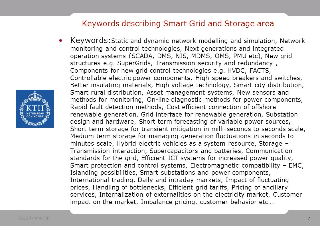 7 Keywords: Static and dynamic network modelling and simulation, Network monitoring and control technologies, Next generations and integrated operation systems (SCADA, DMS, NIS, MDMS, OMS, PMU etc), New grid structures e.g.