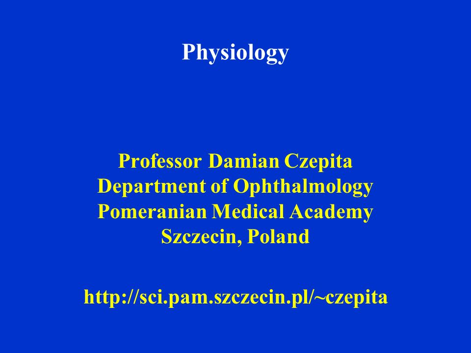 Physiology Professor Damian Czepita Department of Ophthalmology Pomeranian Medical Academy Szczecin, Poland http://sci.pam.szczecin.pl/~czepita