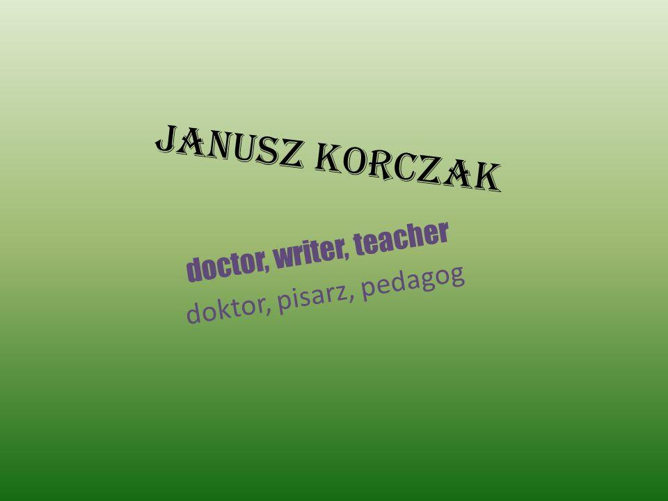 Janusz Korczak doctor, writer, teacher doktor, pisarz, pedagog