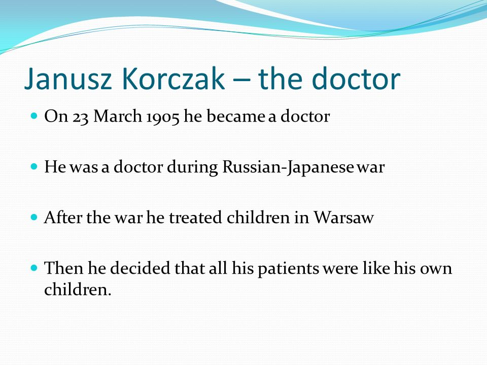 Janusz Korczak – the doctor On 23 March 1905 he became a doctor He was a doctor during Russian-Japanese war After the war he treated children in Warsa