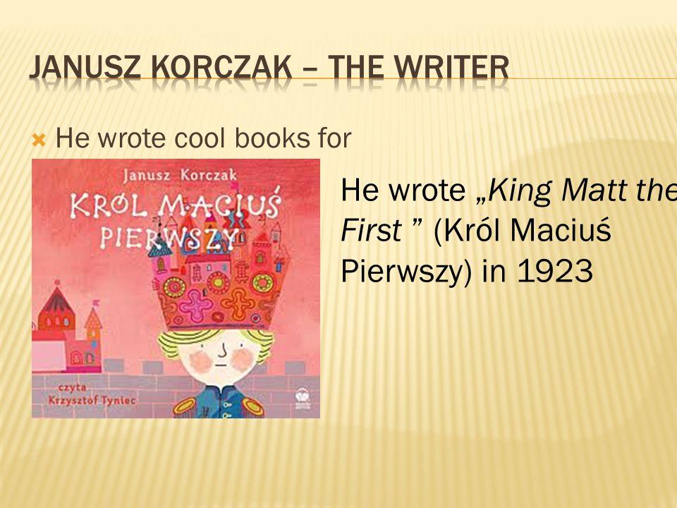 He wrote cool books for children. He wrote King Matt the First (Król Maciuś Pierwszy) in 1923