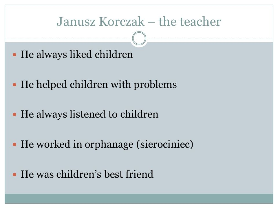 Janusz Korczak – the teacher He always liked children He helped children with problems He always listened to children He worked in orphanage (sierocin