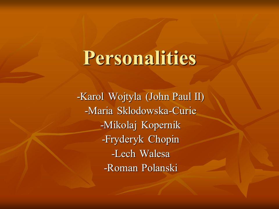 Personalities -Karol Wojtyla (John Paul II) -Maria Sklodowska-Curie -Mikolaj Kopernik -Fryderyk Chopin -Lech Walesa -Roman Polanski