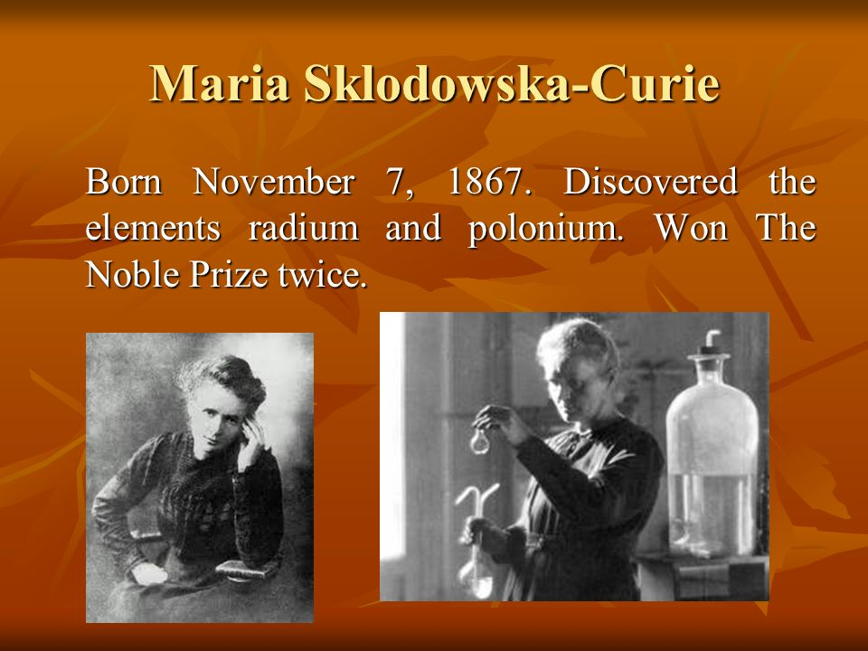 Maria Sklodowska-Curie Born November 7, 1867. Discovered the elements radium and polonium.
