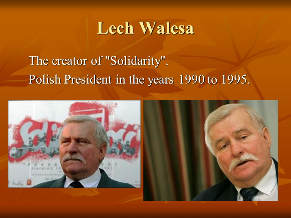 Lech Walesa The creator of Solidarity . Polish President in the years 1990 to 1995.