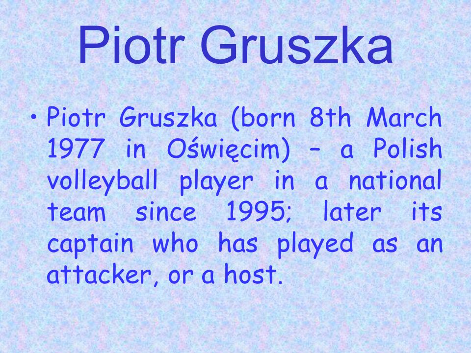 Piotr Gruszka Piotr Gruszka (born 8th March 1977 in Oświęcim) – a Polish volleyball player in a national team since 1995; later its captain who has played as an attacker, or a host.