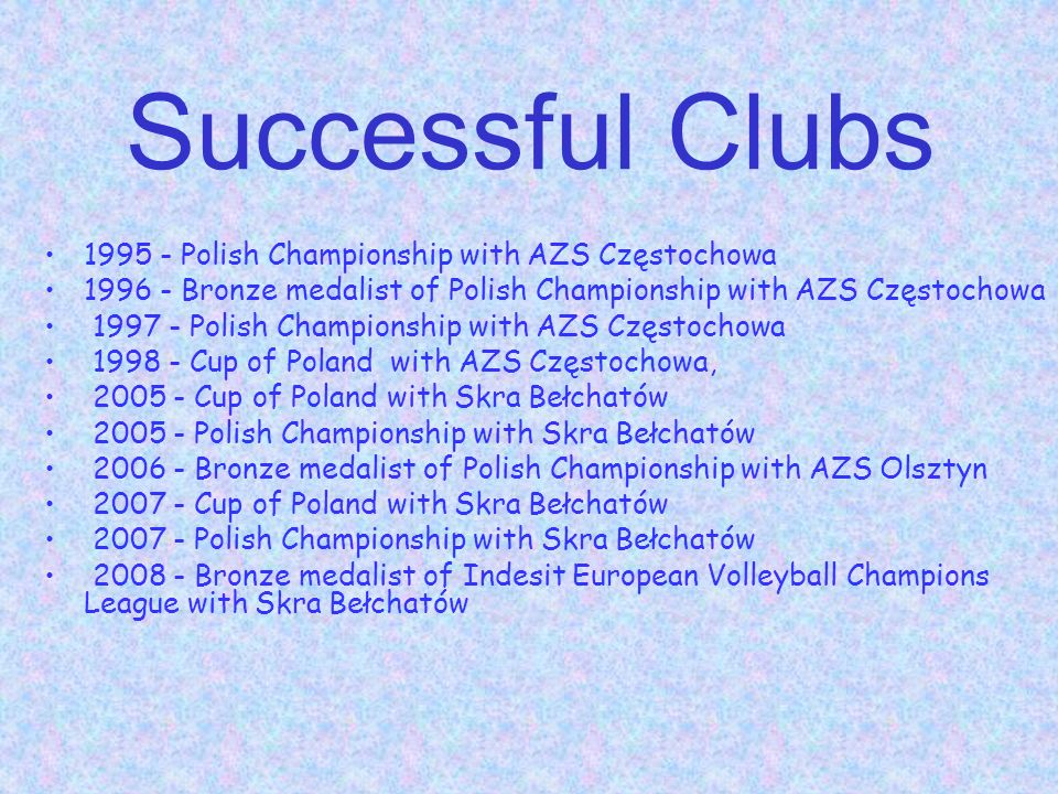 Successful Clubs 1995 - Polish Championship with AZS Częstochowa 1996 - Bronze medalist of Polish Championship with AZS Częstochowa 1997 - Polish Championship with AZS Częstochowa 1998 - Cup of Poland with AZS Częstochowa, 2005 - Cup of Poland with Skra Bełchatów 2005 - Polish Championship with Skra Bełchatów 2006 - Bronze medalist of Polish Championship with AZS Olsztyn 2007 - Cup of Poland with Skra Bełchatów 2007 - Polish Championship with Skra Bełchatów 2008 - Bronze medalist of Indesit European Volleyball Champions League with Skra Bełchatów