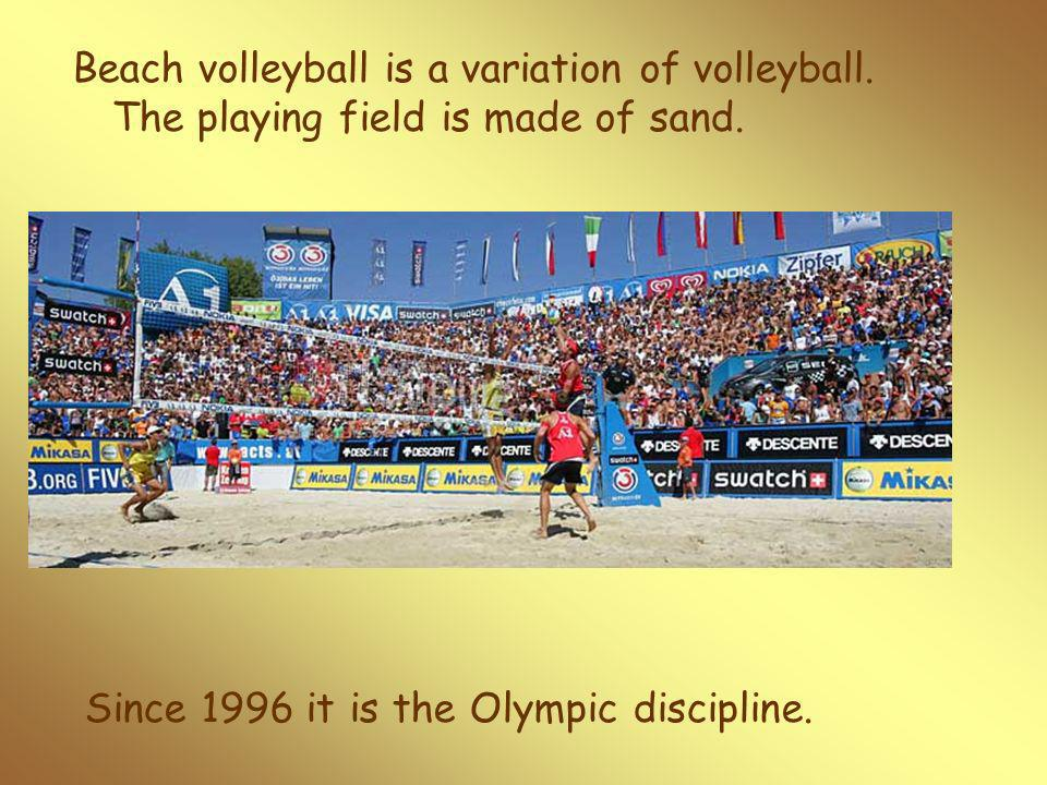 Beach volleyball is a variation of volleyball. The playing field is made of sand.