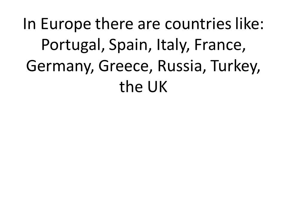 In Europe there are countries like: Portugal, Spain, Italy, France, Germany, Greece, Russia, Turkey, the UK