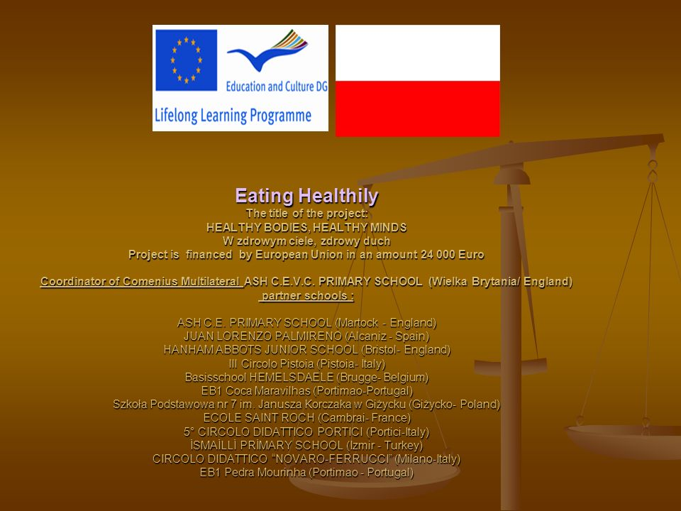Eating Healthily The title of the project: HEALTHY BODIES, HEALTHY MINDS W zdrowym ciele, zdrowy duch Project is financed by European Union in an amount 24 000 Euro Coordinator of Comenius Multilateral ASH C.E.V.C.