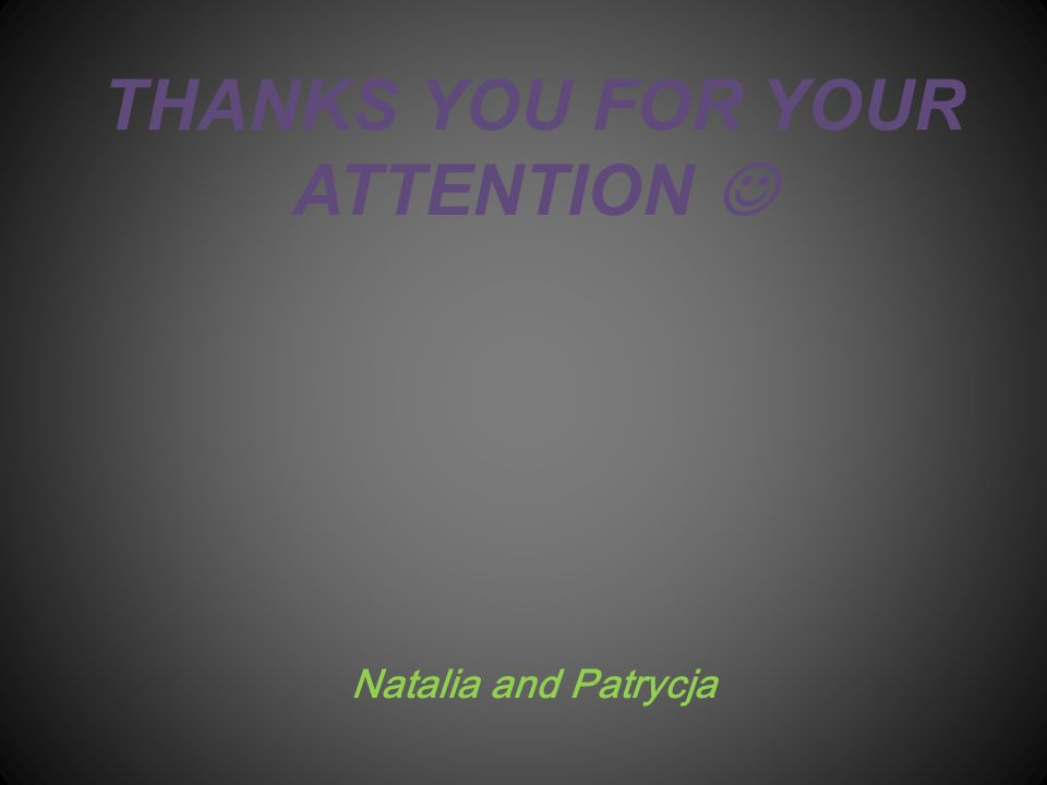 THANKS YOU FOR YOUR ATTENTION Natalia and Patrycja
