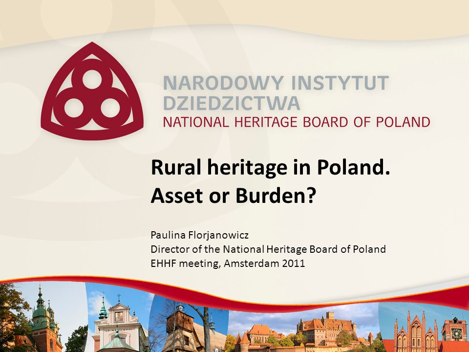 Rural heritage in Poland. Asset or Burden? Paulina Florjanowicz Director of the National Heritage Board of Poland EHHF meeting, Amsterdam 2011