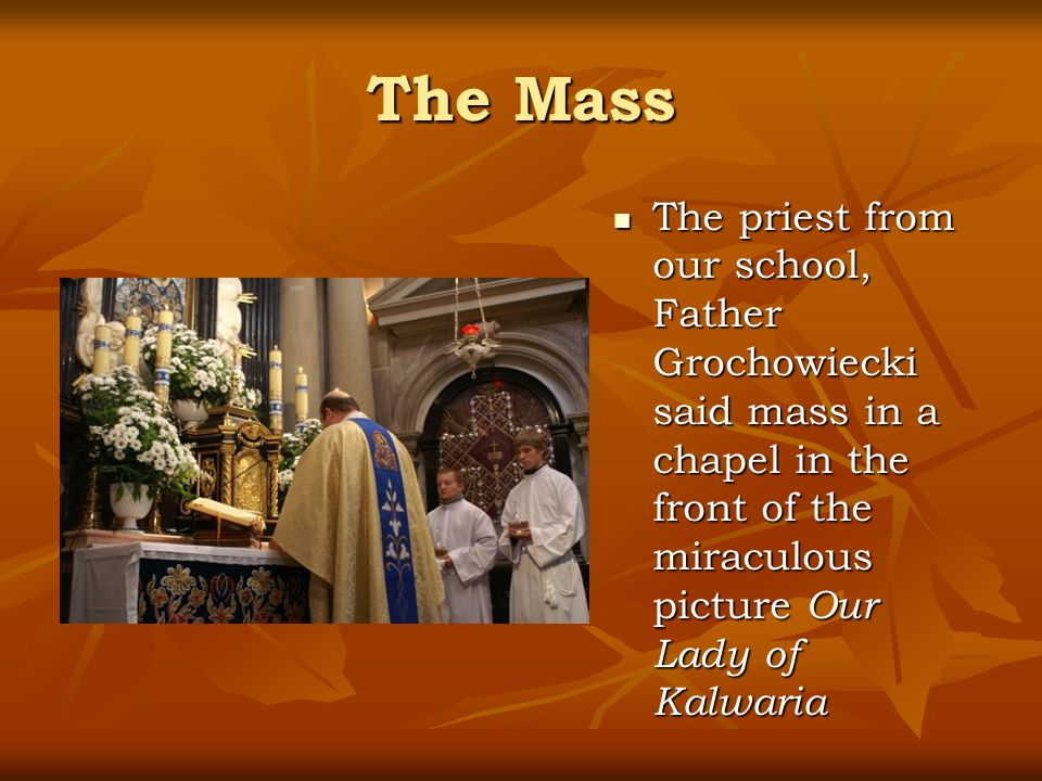 The Mass The priest from our school, Father Grochowiecki said mass in a chapel in the front of the miraculous picture Our Lady of Kalwaria The priest from our school, Father Grochowiecki said mass in a chapel in the front of the miraculous picture Our Lady of Kalwaria
