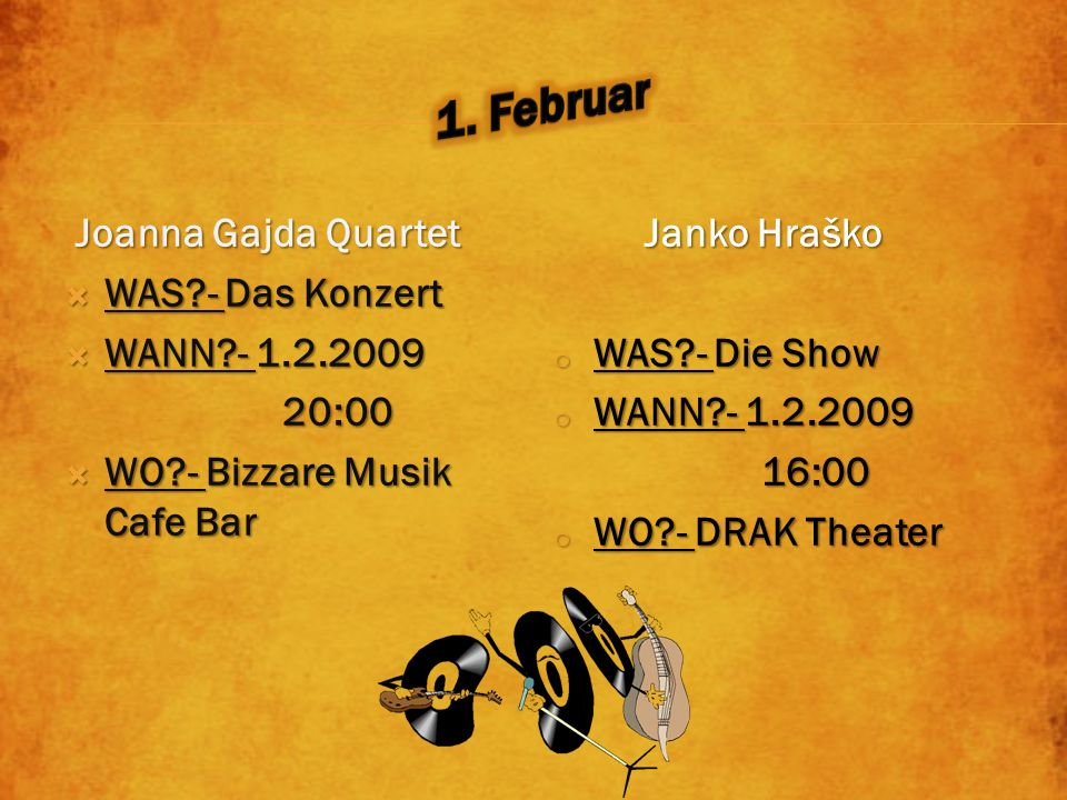 Joanna Gajda Quartet WAS - Das Konzert WAS - Das Konzert WANN - 1.2.2009 WANN - 1.2.2009 20:00 20:00 WO - Bizzare Musik Cafe Bar WO - Bizzare Musik Cafe Bar Janko Hraško o WAS - Die Show o WANN - 1.2.2009 16:00 16:00 o WO - DRAK Theater