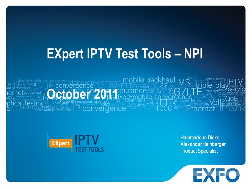 1 © 2010 EXFO Inc. All rights reserved.. EXpert IPTV Test Tools – NPI October 2011 Hammadoun Dicko Alexander Heinberger Product Specialist