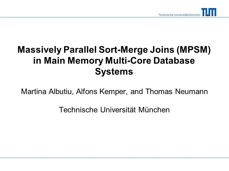 Technische Universität München Performance evaluation MPSM performance in a nutshell: –160 mio tuples joined per second –27 bio tuples joined in less than 3 minutes –scales linearly with the number of cores Platform HyPer1: –Linux server –1 TB RAM –4 CPUs with 8 physical cores each Benchmark: –Join tables R and S with schema {[joinkey: 64bit, payload: 64bit]} –Dataset sizes ranging from 50GB to 400GB 22
